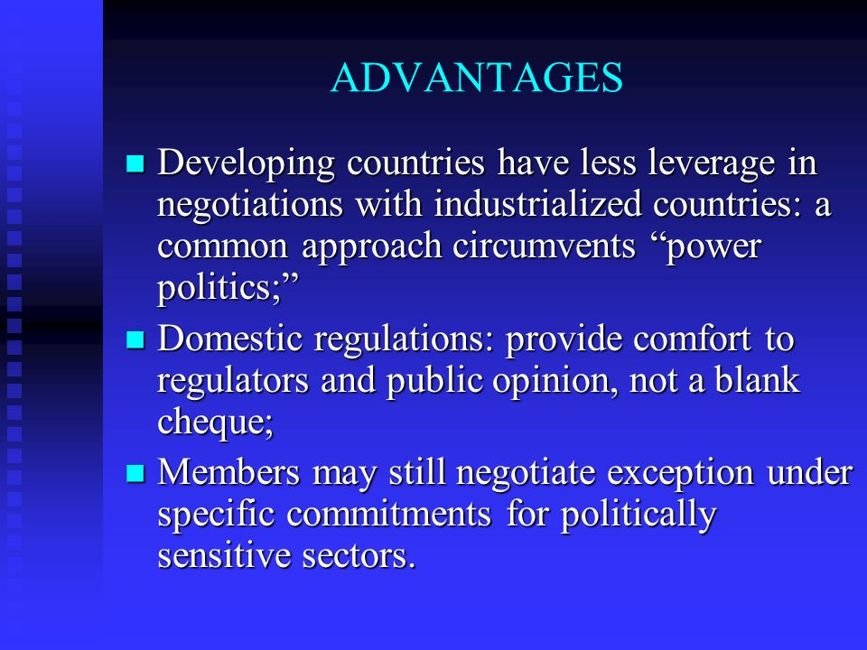 ADVANTAGES Developing countries have less leverage in negotiations with industrialized countries: a common approach circumvents power politics; Developing countries have less leverage in negotiations with industrialized countries: a common approach circumvents power politics; Domestic regulations: provide comfort to regulators and public opinion, not a blank cheque; Domestic regulations: provide comfort to regulators and public opinion, not a blank cheque; Members may still negotiate exception under specific commitments for politically sensitive sectors.