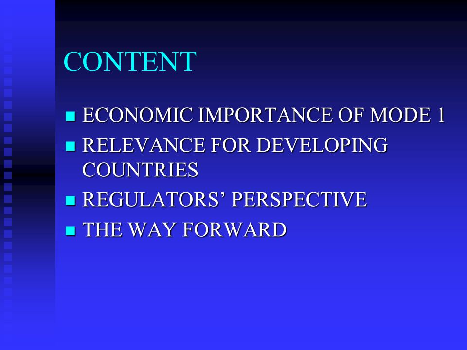 CONTENT ECONOMIC IMPORTANCE OF MODE 1 ECONOMIC IMPORTANCE OF MODE 1 RELEVANCE FOR DEVELOPING COUNTRIES RELEVANCE FOR DEVELOPING COUNTRIES REGULATORS PERSPECTIVE REGULATORS PERSPECTIVE THE WAY FORWARD THE WAY FORWARD