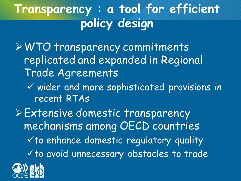 Transparency : a tool for efficient policy design WTO transparency commitments replicated and expanded in Regional Trade Agreements wider and more sophisticated provisions in recent RTAs Extensive domestic transparency mechanisms among OECD countries to enhance domestic regulatory quality to avoid unnecessary obstacles to trade
