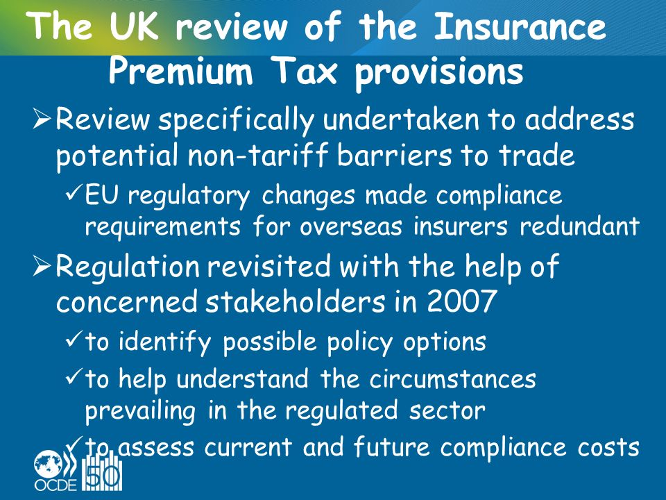 The UK review of the Insurance Premium Tax provisions Review specifically undertaken to address potential non-tariff barriers to trade EU regulatory changes made compliance requirements for overseas insurers redundant Regulation revisited with the help of concerned stakeholders in 2007 to identify possible policy options to help understand the circumstances prevailing in the regulated sector to assess current and future compliance costs