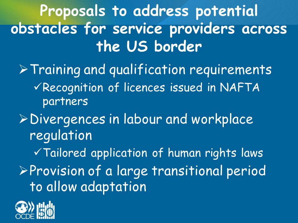 Proposals to address potential obstacles for service providers across the US border Training and qualification requirements Recognition of licences issued in NAFTA partners Divergences in labour and workplace regulation Tailored application of human rights laws Provision of a large transitional period to allow adaptation
