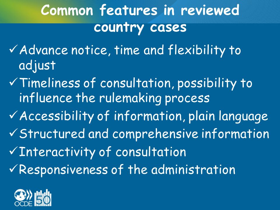 Common features in reviewed country cases Advance notice, time and flexibility to adjust Timeliness of consultation, possibility to influence the rulemaking process Accessibility of information, plain language Structured and comprehensive information Interactivity of consultation Responsiveness of the administration