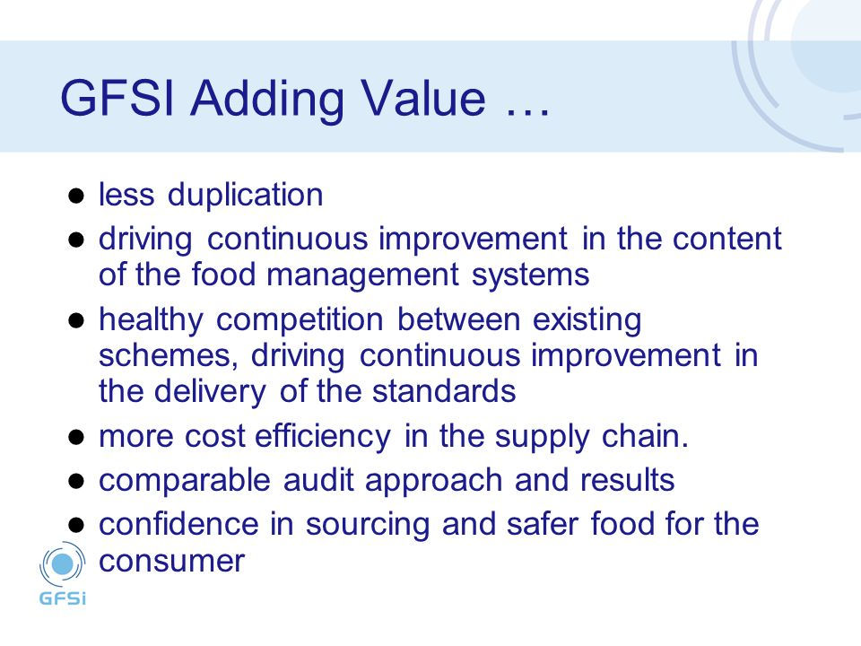 GFSI Adding Value … less duplication driving continuous improvement in the content of the food management systems healthy competition between existing schemes, driving continuous improvement in the delivery of the standards more cost efficiency in the supply chain.
