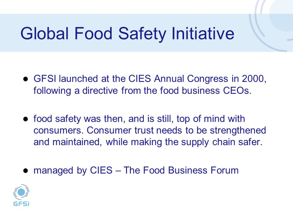 Global Food Safety Initiative GFSI launched at the CIES Annual Congress in 2000, following a directive from the food business CEOs.