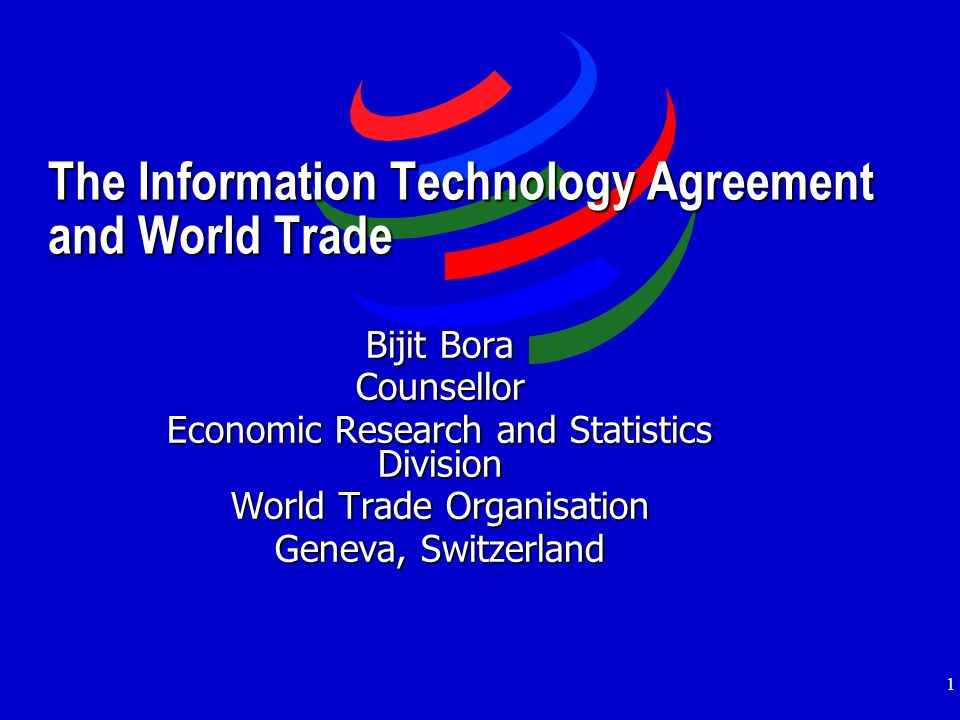 1 The Information Technology Agreement and World Trade Bijit Bora Counsellor Economic Research and Statistics Division World Trade Organisation Geneva, Switzerland