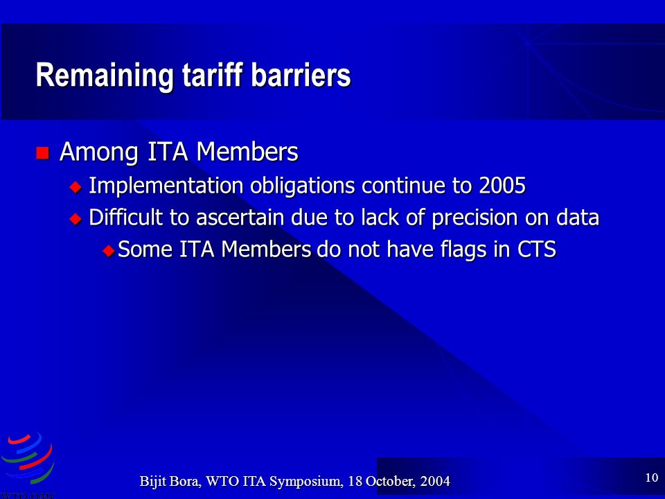 10 Bijit Bora, WTO ITA Symposium, 18 October, 2004 Remaining tariff barriers Among ITA Members Among ITA Members u Implementation obligations continue to 2005 u Difficult to ascertain due to lack of precision on data Some ITA Members do not have flags in CTS Some ITA Members do not have flags in CTS