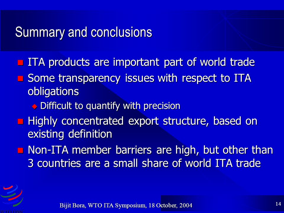 14 Bijit Bora, WTO ITA Symposium, 18 October, 2004 Summary and conclusions ITA products are important part of world trade ITA products are important part of world trade Some transparency issues with respect to ITA obligations Some transparency issues with respect to ITA obligations u Difficult to quantify with precision Highly concentrated export structure, based on existing definition Highly concentrated export structure, based on existing definition Non-ITA member barriers are high, but other than 3 countries are a small share of world ITA trade Non-ITA member barriers are high, but other than 3 countries are a small share of world ITA trade