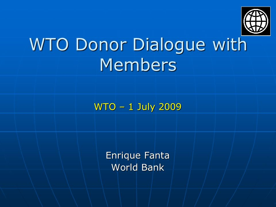 WTO Donor Dialogue with Members WTO – 1 July 2009 Enrique Fanta World Bank