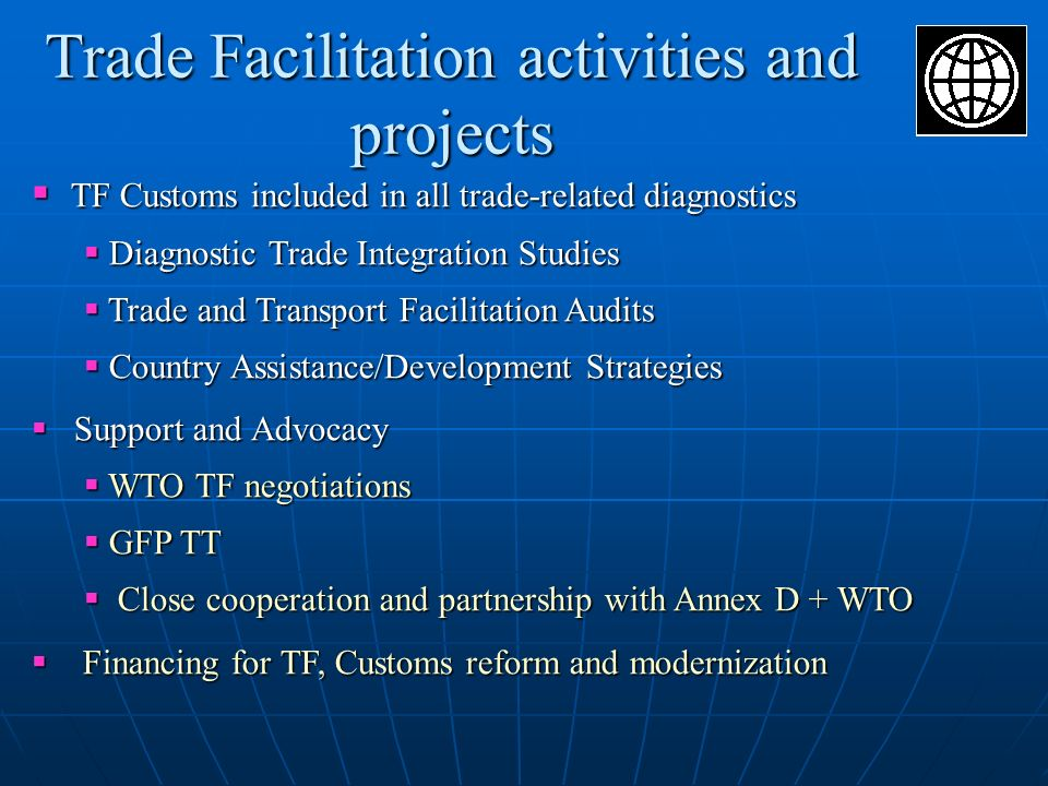 Trade Facilitation activities and projects TF Customs included in all trade-related diagnostics TF Customs included in all trade-related diagnostics Diagnostic Trade Integration Studies Diagnostic Trade Integration Studies Trade and Transport Facilitation Audits Trade and Transport Facilitation Audits Country Assistance/Development Strategies Country Assistance/Development Strategies Support and Advocacy Support and Advocacy WTO TF negotiations WTO TF negotiations GFP TT GFP TT Close cooperation and partnership with Annex D + WTO Close cooperation and partnership with Annex D + WTO Financing for TF, Customs reform and modernization Financing for TF, Customs reform and modernization
