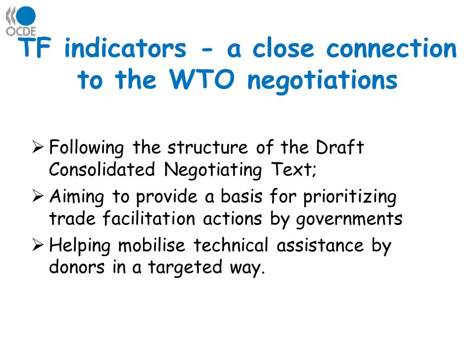 TF indicators - a close connection to the WTO negotiations Following the structure of the Draft Consolidated Negotiating Text; Aiming to provide a basis for prioritizing trade facilitation actions by governments Helping mobilise technical assistance by donors in a targeted way.