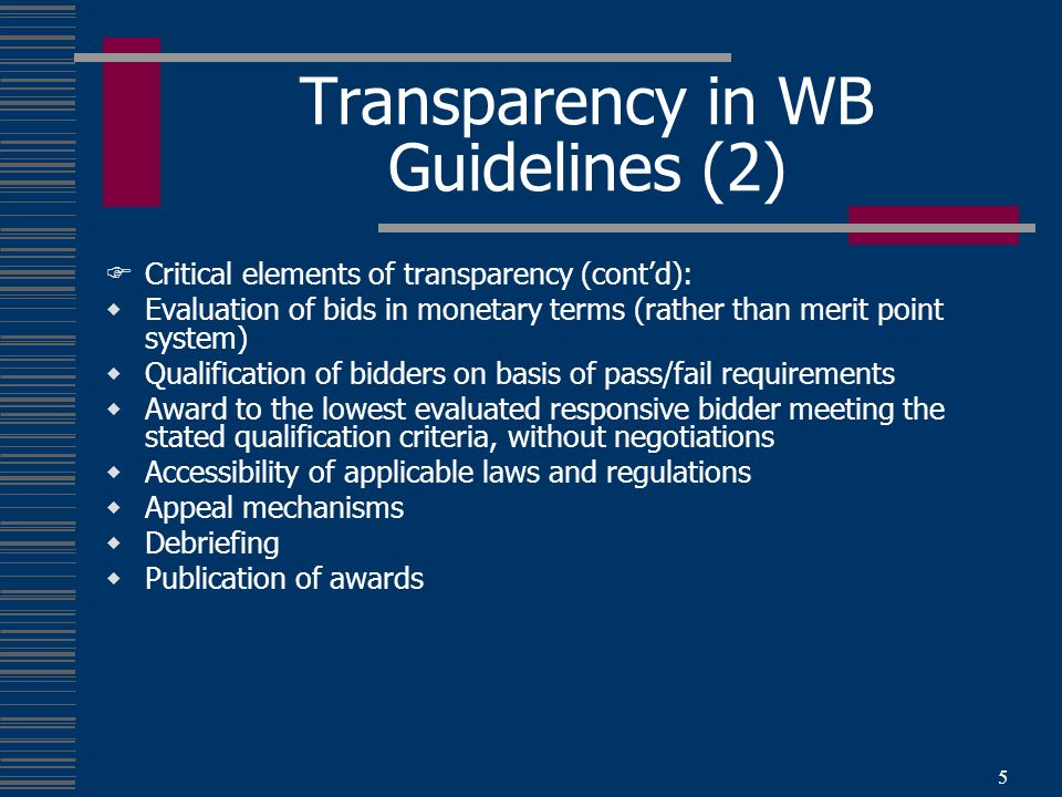 5 Transparency in WB Guidelines (2) Critical elements of transparency (contd): Evaluation of bids in monetary terms (rather than merit point system) Qualification of bidders on basis of pass/fail requirements Award to the lowest evaluated responsive bidder meeting the stated qualification criteria, without negotiations Accessibility of applicable laws and regulations Appeal mechanisms Debriefing Publication of awards