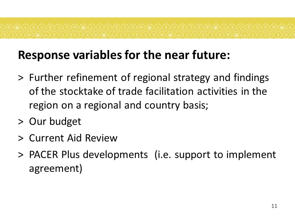 11 Response variables for the near future: >Further refinement of regional strategy and findings of the stocktake of trade facilitation activities in the region on a regional and country basis; >Our budget >Current Aid Review >PACER Plus developments (i.e.