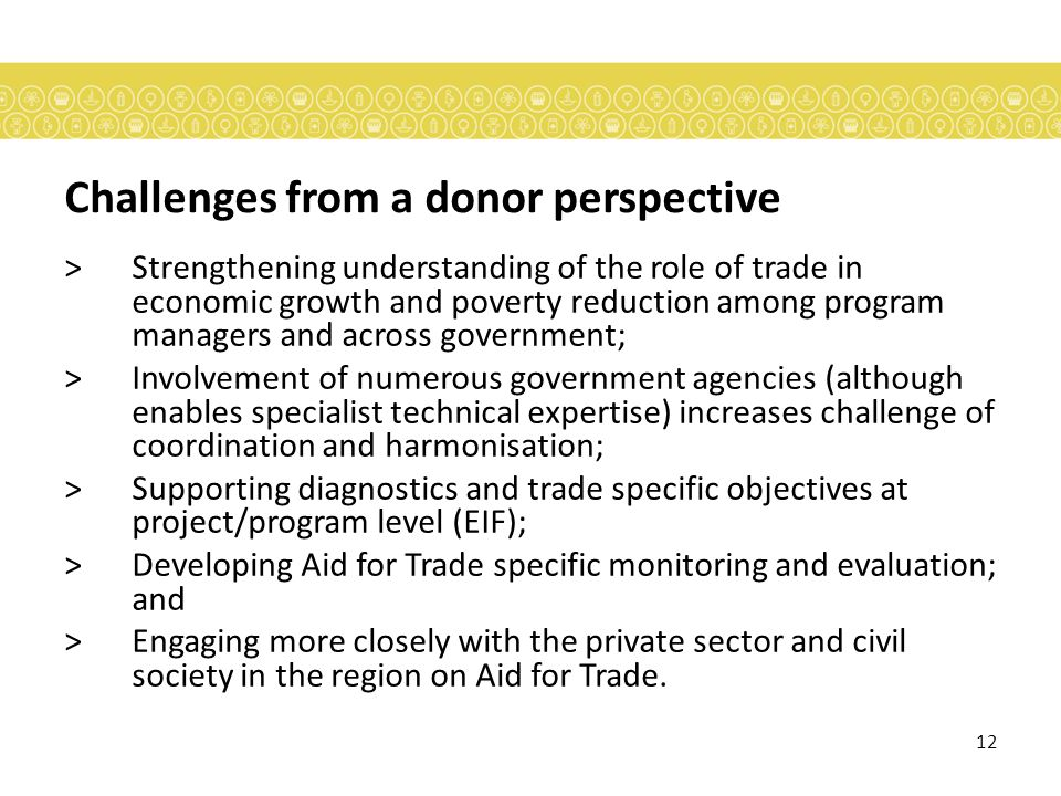 12 Challenges from a donor perspective >Strengthening understanding of the role of trade in economic growth and poverty reduction among program managers and across government; >Involvement of numerous government agencies (although enables specialist technical expertise) increases challenge of coordination and harmonisation; >Supporting diagnostics and trade specific objectives at project/program level (EIF); >Developing Aid for Trade specific monitoring and evaluation; and >Engaging more closely with the private sector and civil society in the region on Aid for Trade.