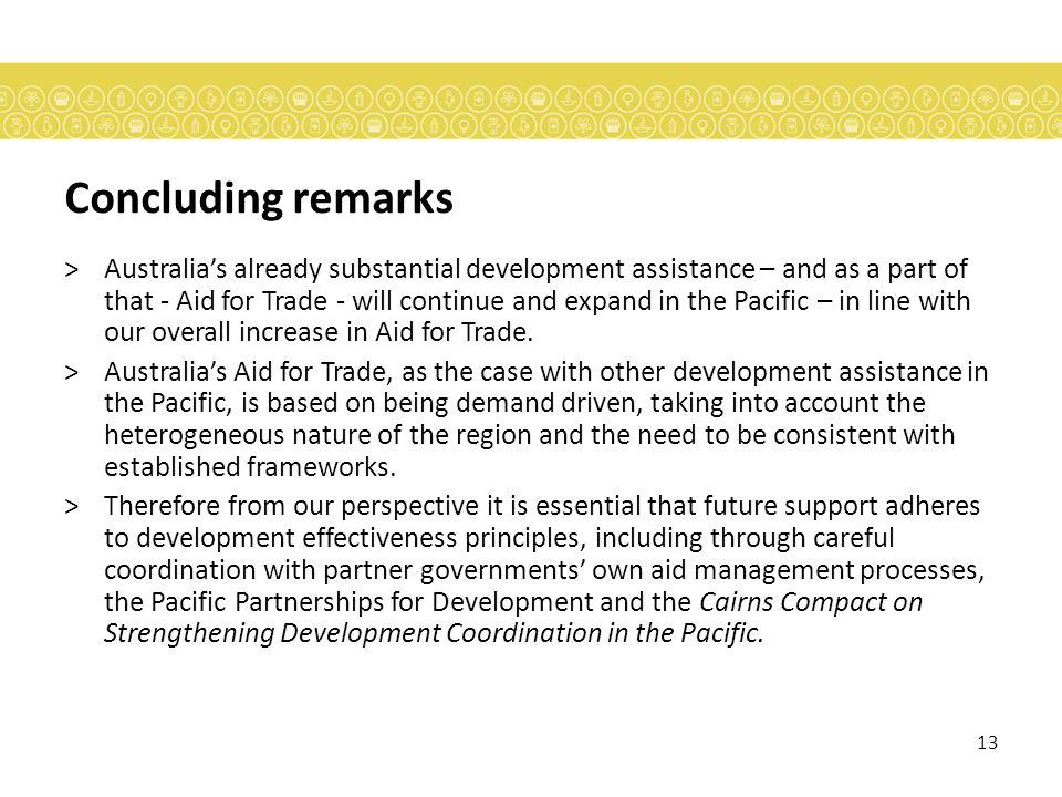 13 Concluding remarks >Australias already substantial development assistance – and as a part of that - Aid for Trade - will continue and expand in the Pacific – in line with our overall increase in Aid for Trade.