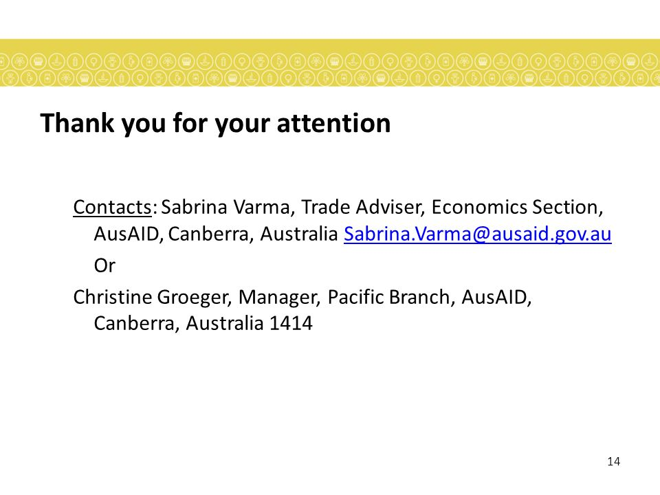 14 Thank you for your attention Contacts: Sabrina Varma, Trade Adviser, Economics Section, AusAID, Canberra, Australia Sabrina.Varma@ausaid.gov.auSabrina.Varma@ausaid.gov.au Or Christine Groeger, Manager, Pacific Branch, AusAID, Canberra, Australia 1414