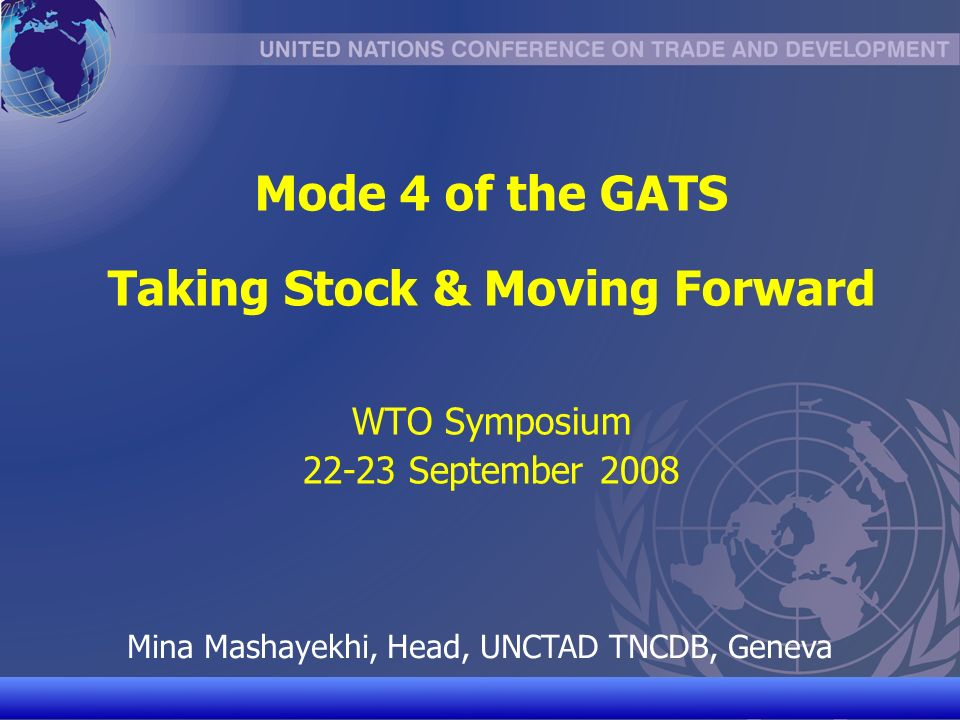 UNCTAD/CD-TFT 1 Mode 4 of the GATS Taking Stock & Moving Forward WTO Symposium 22-23 September 2008 Mina Mashayekhi, Head, UNCTAD TNCDB, Geneva