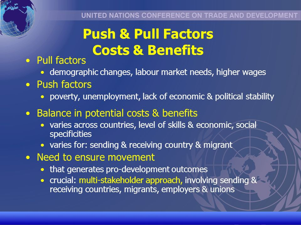 UNCTAD/CD-TFT 10 Push & Pull Factors Costs & Benefits Pull factors demographic changes, labour market needs, higher wages Push factors poverty, unemployment, lack of economic & political stability Balance in potential costs & benefits varies across countries, level of skills & economic, social specificities varies for: sending & receiving country & migrant Need to ensure movement that generates pro-development outcomes crucial: multi-stakeholder approach, involving sending & receiving countries, migrants, employers & unions