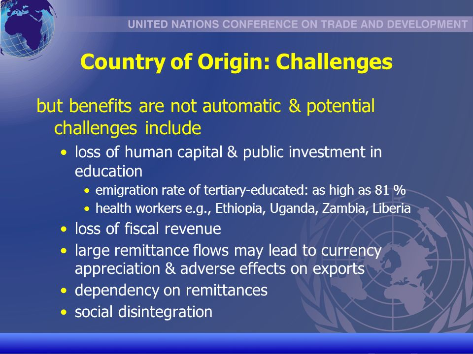 UNCTAD/CD-TFT 12 Country of Origin: Challenges but benefits are not automatic & potential challenges include loss of human capital & public investment in education emigration rate of tertiary-educated: as high as 81 % health workers e.g., Ethiopia, Uganda, Zambia, Liberia loss of fiscal revenue large remittance flows may lead to currency appreciation & adverse effects on exports dependency on remittances social disintegration