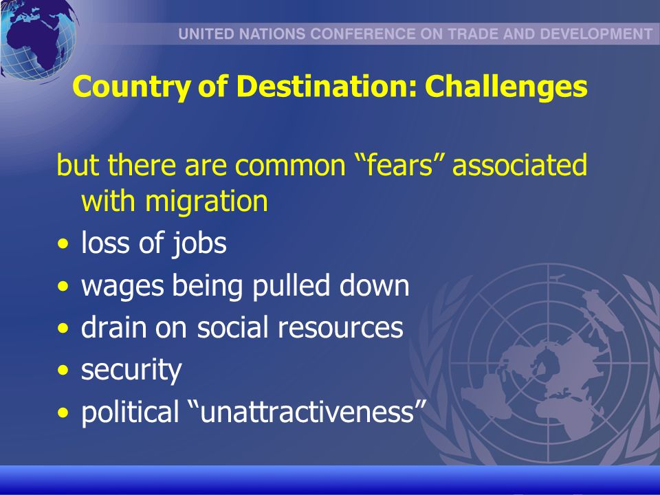 UNCTAD/CD-TFT 14 Country of Destination: Challenges but there are common fears associated with migration loss of jobs wages being pulled down drain on social resources security political unattractiveness