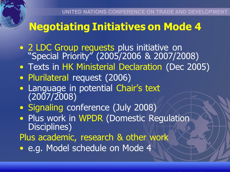 UNCTAD/CD-TFT 24 Negotiating Initiatives on Mode 4 2 LDC Group requests plus initiative on Special Priority (2005/2006 & 2007/2008) Texts in HK Ministerial Declaration (Dec 2005) Plurilateral request (2006) Language in potential Chairs text (2007/2008) Signaling conference (July 2008) Plus work in WPDR (Domestic Regulation Disciplines) Plus academic, research & other work e.g.