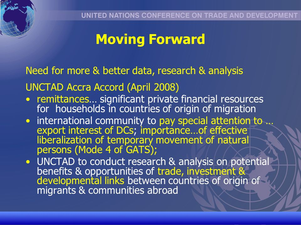 UNCTAD/CD-TFT 30 Moving Forward Need for more & better data, research & analysis UNCTAD Accra Accord (April 2008) remittances… significant private financial resources for households in countries of origin of migration international community to pay special attention to … export interest of DCs; importance…of effective liberalization of temporary movement of natural persons (Mode 4 of GATS); UNCTAD to conduct research & analysis on potential benefits & opportunities of trade, investment & developmental links between countries of origin of migrants & communities abroad