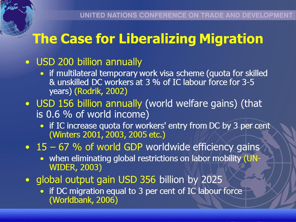 UNCTAD/CD-TFT 6 The Case for Liberalizing Migration USD 200 billion annually if multilateral temporary work visa scheme (quota for skilled & unskilled DC workers at 3 % of IC labour force for 3-5 years) (Rodrik, 2002) USD 156 billion annually (world welfare gains) (that is 0.6 % of world income) if IC increase quota for workers entry from DC by 3 per cent (Winters 2001, 2003, 2005 etc.) 15 – 67 % of world GDP worldwide efficiency gains when eliminating global restrictions on labor mobility (UN- WIDER, 2003) global output gain USD 356 billion by 2025 if DC migration equal to 3 per cent of IC labour force (Worldbank, 2006)