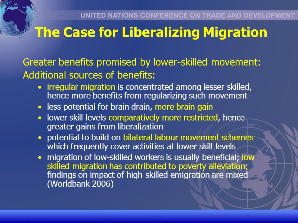UNCTAD/CD-TFT 9 The Case for Liberalizing Migration Greater benefits promised by lower-skilled movement: Additional sources of benefits: irregular migration is concentrated among lesser skilled, hence more benefits from regularizing such movement less potential for brain drain, more brain gain lower skill levels comparatively more restricted, hence greater gains from liberalization potential to build on bilateral labour movement schemes which frequently cover activities at lower skill levels migration of low-skilled workers is usually beneficial; low skilled migration has contributed to poverty alleviation; findings on impact of high-skilled emigration are mixed (Worldbank 2006)