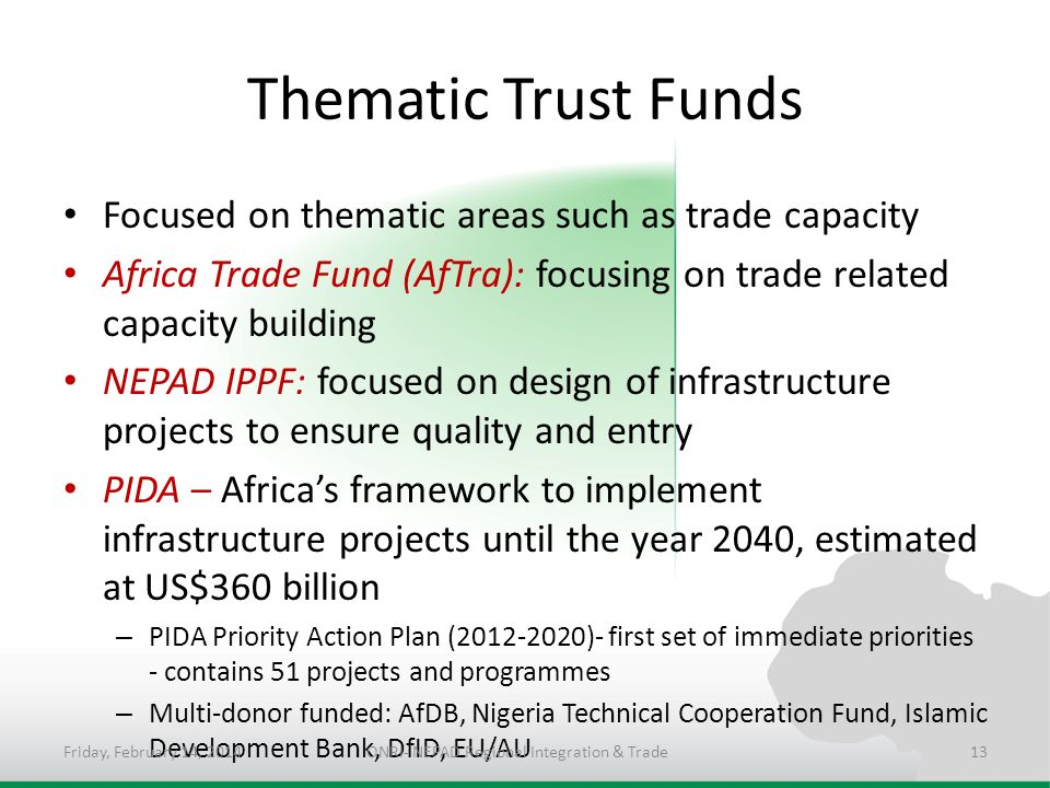 Thematic Trust Funds Focused on thematic areas such as trade capacity Africa Trade Fund (AfTra): focusing on trade related capacity building NEPAD IPPF: focused on design of infrastructure projects to ensure quality and entry PIDA – Africas framework to implement infrastructure projects until the year 2040, estimated at US$360 billion – PIDA Priority Action Plan (2012-2020)- first set of immediate priorities - contains 51 projects and programmes – Multi-donor funded: AfDB, Nigeria Technical Cooperation Fund, Islamic Development Bank, DfID, EU/AU Friday, February 14, 2014ONRI- NEPAD Regional Integration & Trade13