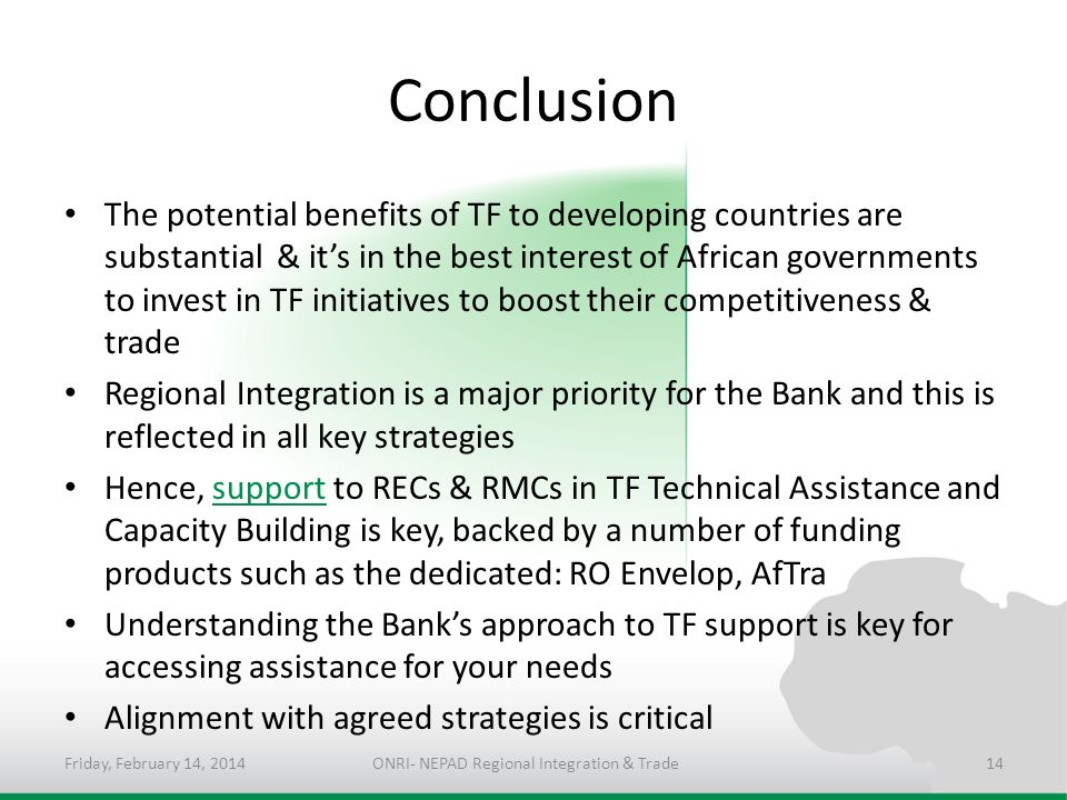 Conclusion The potential benefits of TF to developing countries are substantial & its in the best interest of African governments to invest in TF initiatives to boost their competitiveness & trade Regional Integration is a major priority for the Bank and this is reflected in all key strategies Hence, support to RECs & RMCs in TF Technical Assistance and Capacity Building is key, backed by a number of funding products such as the dedicated: RO Envelop, AfTra Understanding the Banks approach to TF support is key for accessing assistance for your needs Alignment with agreed strategies is critical Friday, February 14, 2014ONRI- NEPAD Regional Integration & Trade14