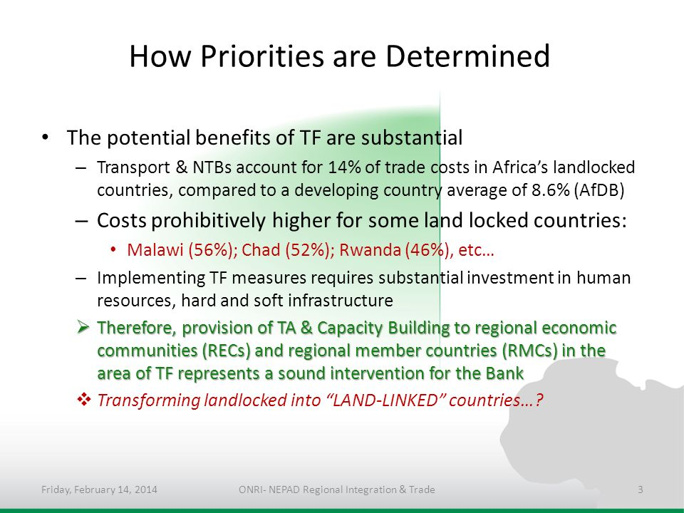 How Priorities are Determined The potential benefits of TF are substantial – Transport & NTBs account for 14% of trade costs in Africas landlocked countries, compared to a developing country average of 8.6% (AfDB) – Costs prohibitively higher for some land locked countries: Malawi (56%); Chad (52%); Rwanda (46%), etc… – Implementing TF measures requires substantial investment in human resources, hard and soft infrastructure Therefore, provision of TA & Capacity Building to regional economic communities (RECs) and regional member countries (RMCs) in the area of TF represents a sound intervention for the Bank Therefore, provision of TA & Capacity Building to regional economic communities (RECs) and regional member countries (RMCs) in the area of TF represents a sound intervention for the Bank Transforming landlocked into LAND-LINKED countries….