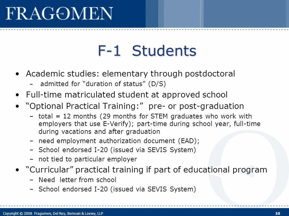 Copyright © 2008 Fragomen, Del Rey, Bernsen & Loewy, LLP 10 F-1 Students Academic studies: elementary through postdoctoral – admitted for duration of status (D/S) Full-time matriculated student at approved school Optional Practical Training: pre- or post-graduation –total = 12 months (29 months for STEM graduates who work with employers that use E-Verify); part-time during school year, full-time during vacations and after graduation –need employment authorization document (EAD); –School endorsed I-20 (issued via SEVIS System) –not tied to particular employer Curricular practical training if part of educational program –Need letter from school –School endorsed I-20 (issued via SEVIS System)