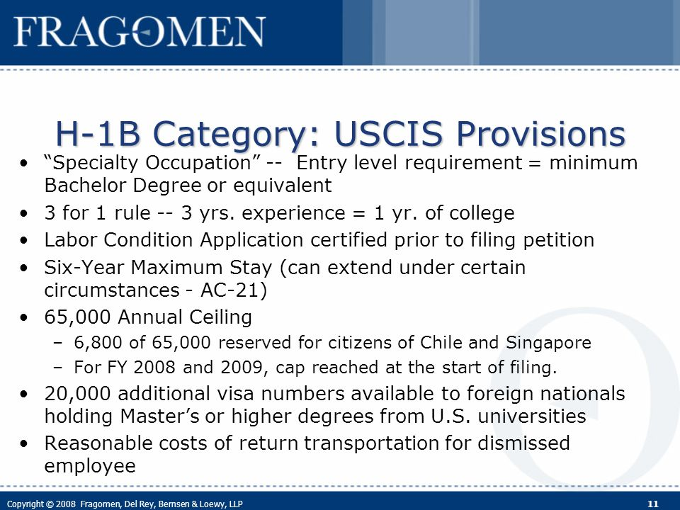 Copyright © 2008 Fragomen, Del Rey, Bernsen & Loewy, LLP 11 Specialty Occupation -- Entry level requirement = minimum Bachelor Degree or equivalent 3 for 1 rule -- 3 yrs.