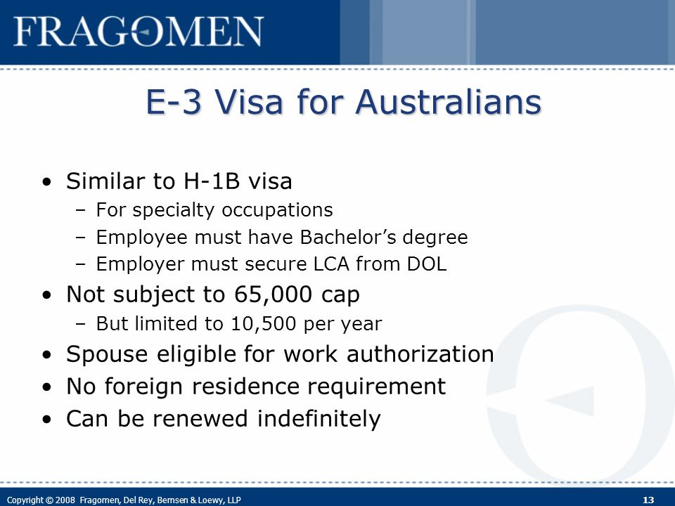Copyright © 2008 Fragomen, Del Rey, Bernsen & Loewy, LLP 13 E-3 Visa for Australians Similar to H-1B visa –For specialty occupations –Employee must have Bachelors degree –Employer must secure LCA from DOL Not subject to 65,000 cap –But limited to 10,500 per year Spouse eligible for work authorization No foreign residence requirement Can be renewed indefinitely