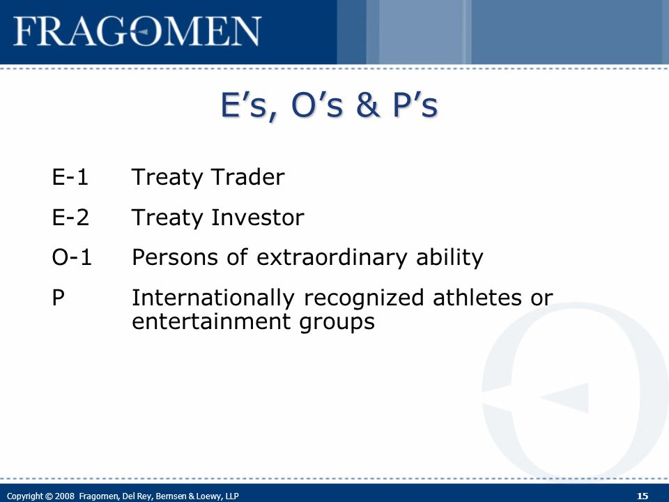 Copyright © 2008 Fragomen, Del Rey, Bernsen & Loewy, LLP 15 Es, Os & Ps E-1Treaty Trader E-2Treaty Investor O-1Persons of extraordinary ability PInternationally recognized athletes or entertainment groups