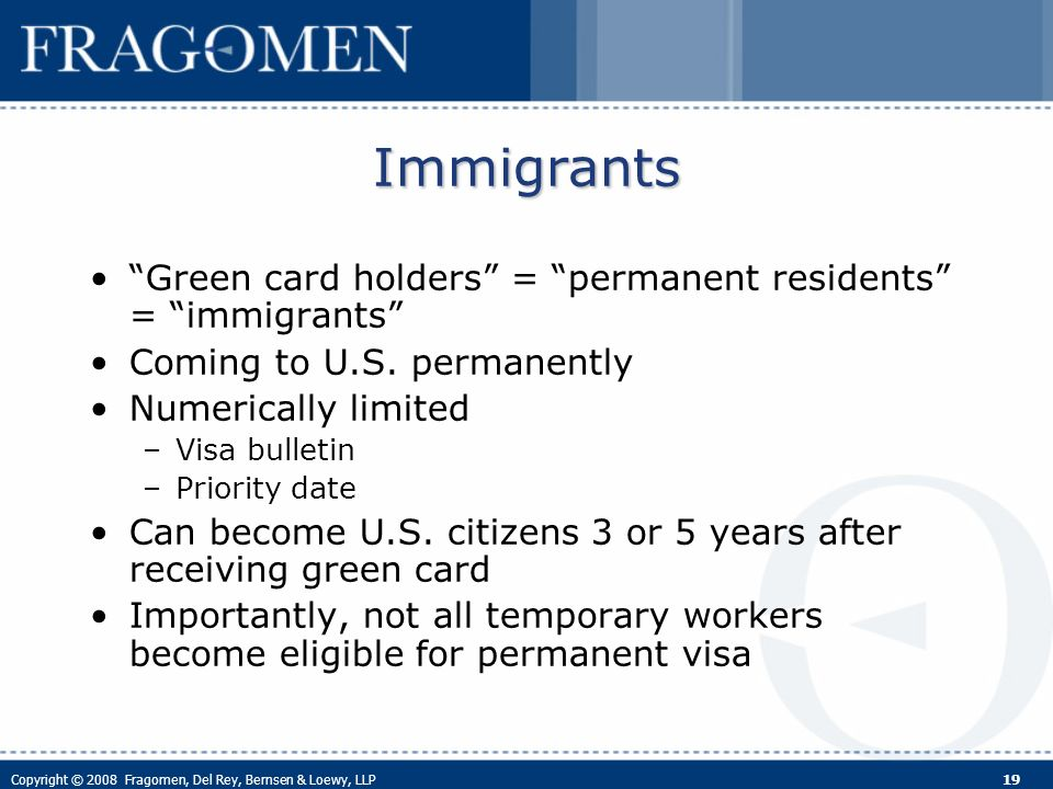 Copyright © 2008 Fragomen, Del Rey, Bernsen & Loewy, LLP 19 Immigrants Green card holders = permanent residents = immigrants Coming to U.S.