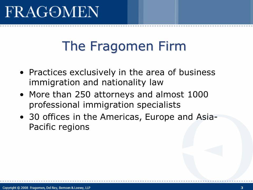 Copyright © 2008 Fragomen, Del Rey, Bernsen & Loewy, LLP 3 The Fragomen Firm Practices exclusively in the area of business immigration and nationality law More than 250 attorneys and almost 1000 professional immigration specialists 30 offices in the Americas, Europe and Asia- Pacific regions
