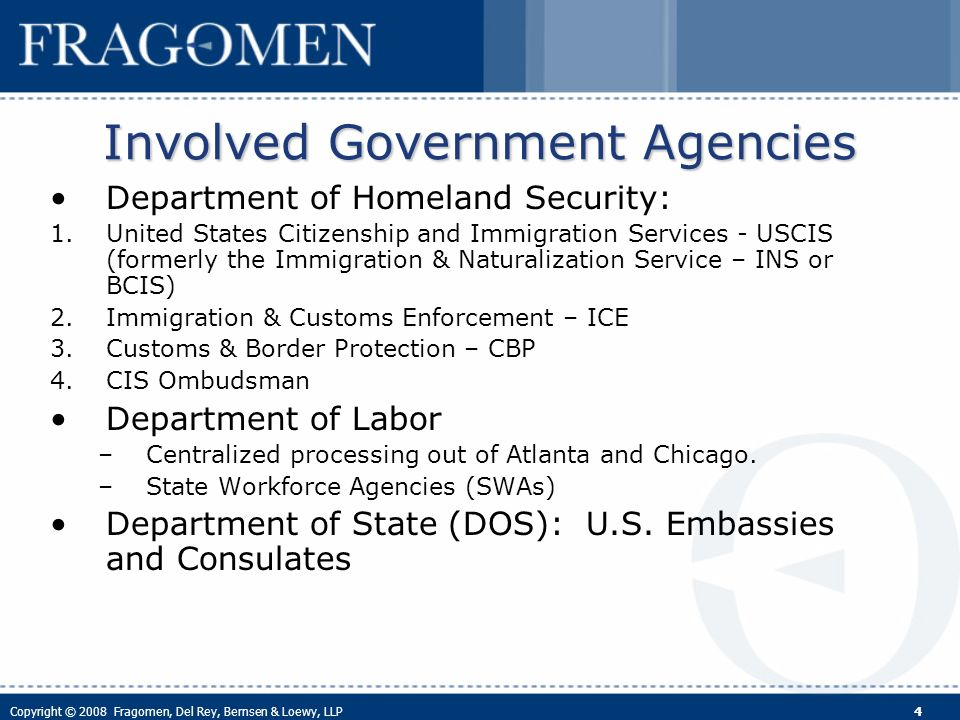 Copyright © 2008 Fragomen, Del Rey, Bernsen & Loewy, LLP 4 Involved Government Agencies Department of Homeland Security: 1.United States Citizenship and Immigration Services - USCIS (formerly the Immigration & Naturalization Service – INS or BCIS) 2.Immigration & Customs Enforcement – ICE 3.Customs & Border Protection – CBP 4.CIS Ombudsman Department of Labor –Centralized processing out of Atlanta and Chicago.