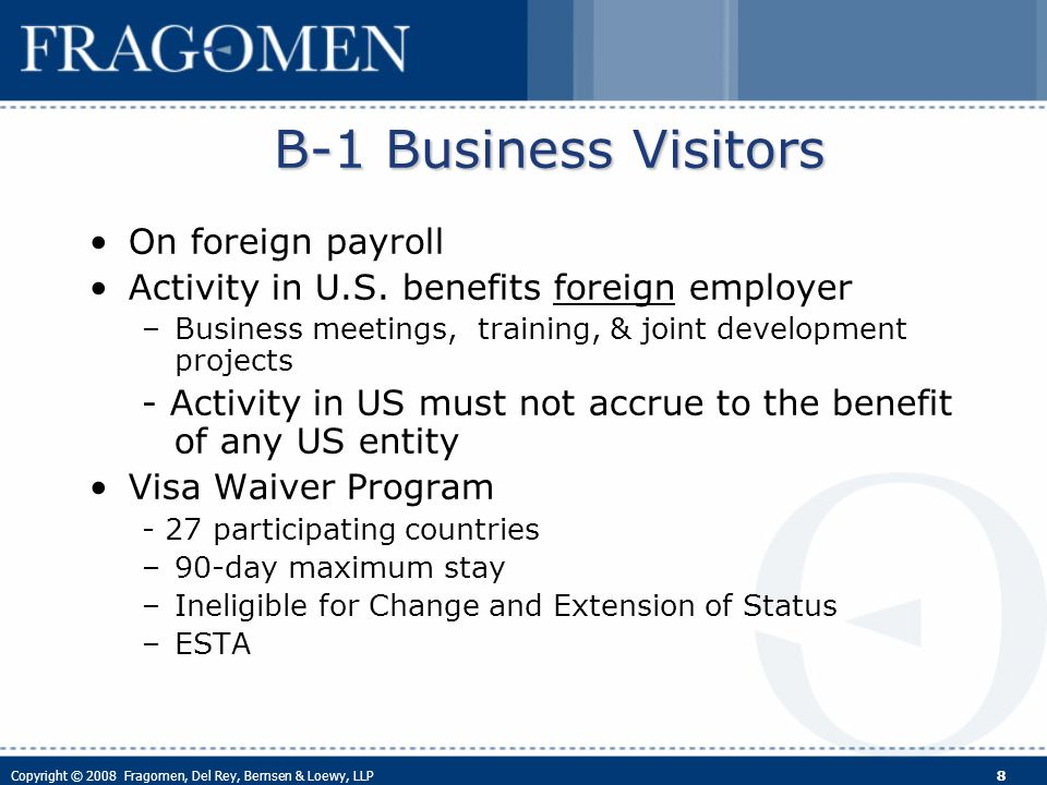 Copyright © 2008 Fragomen, Del Rey, Bernsen & Loewy, LLP 8 B-1 Business Visitors On foreign payroll Activity in U.S.