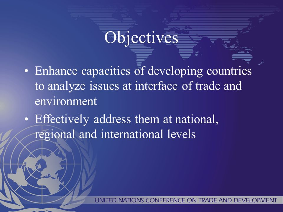 Objectives Enhance capacities of developing countries to analyze issues at interface of trade and environment Effectively address them at national, regional and international levels