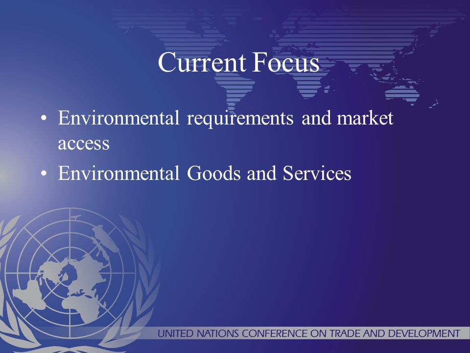 Current Focus Environmental requirements and market access Environmental Goods and Services
