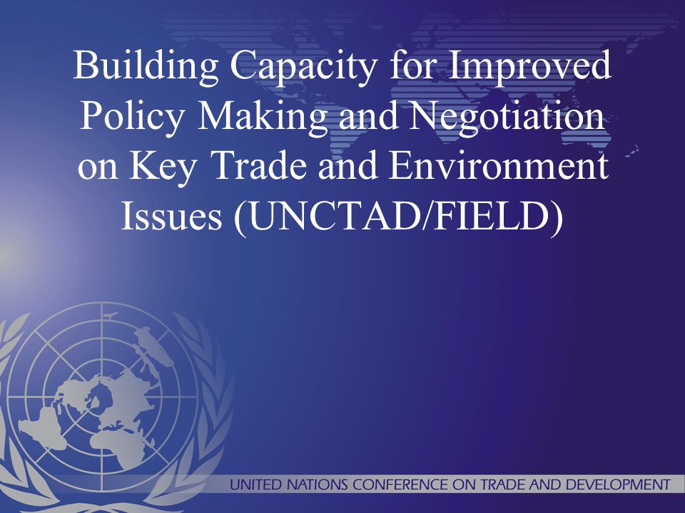 Building Capacity for Improved Policy Making and Negotiation on Key Trade and Environment Issues (UNCTAD/FIELD)