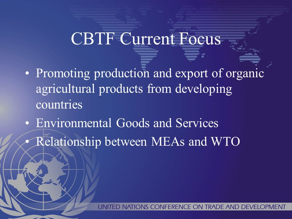 CBTF Current Focus Promoting production and export of organic agricultural products from developing countries Environmental Goods and Services Relationship between MEAs and WTO