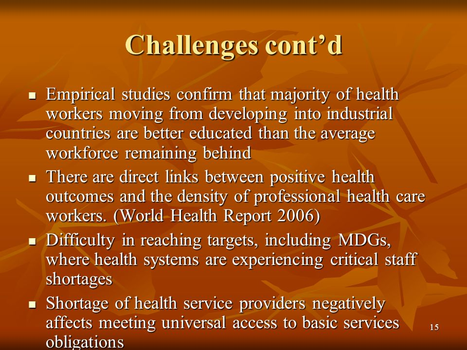 15 Challenges contd Empirical studies confirm that majority of health workers moving from developing into industrial countries are better educated than the average workforce remaining behind Empirical studies confirm that majority of health workers moving from developing into industrial countries are better educated than the average workforce remaining behind There are direct links between positive health outcomes and the density of professional health care workers.