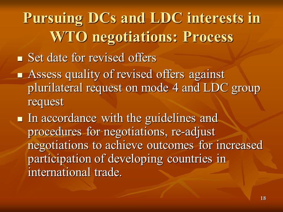 18 Pursuing DCs and LDC interests in WTO negotiations: Process Set date for revised offers Set date for revised offers Assess quality of revised offers against plurilateral request on mode 4 and LDC group request Assess quality of revised offers against plurilateral request on mode 4 and LDC group request In accordance with the guidelines and procedures for negotiations, re-adjust negotiations to achieve outcomes for increased participation of developing countries in international trade.