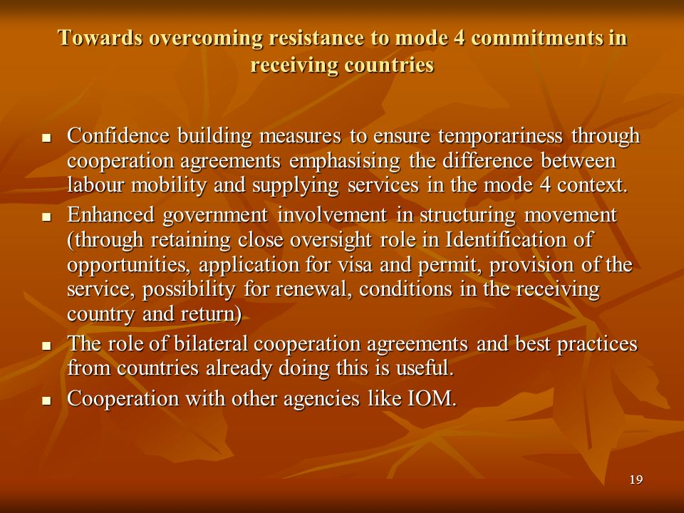 19 Towards overcoming resistance to mode 4 commitments in receiving countries Confidence building measures to ensure temporariness through cooperation agreements emphasising the difference between labour mobility and supplying services in the mode 4 context.