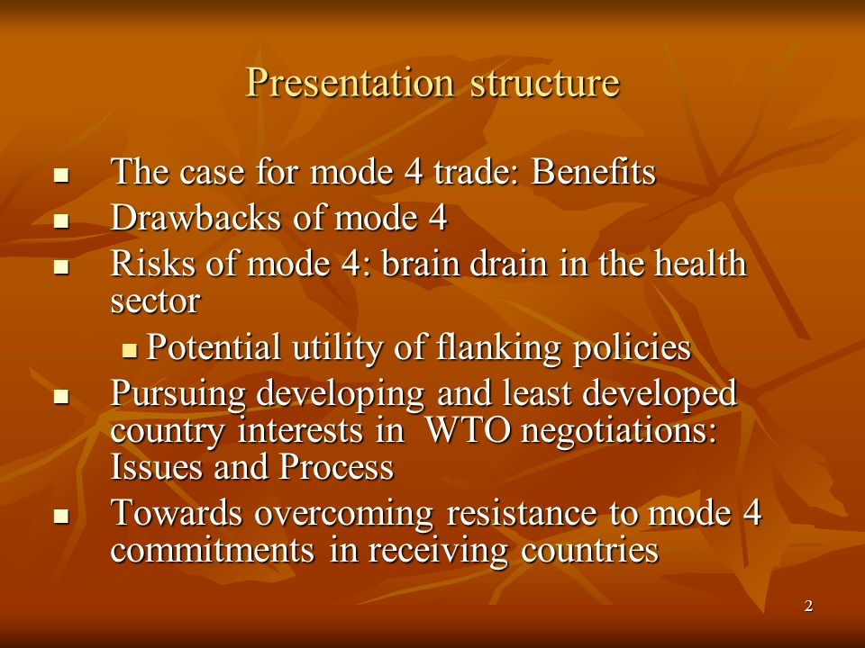 2 Presentation structure The case for mode 4 trade: Benefits The case for mode 4 trade: Benefits Drawbacks of mode 4 Drawbacks of mode 4 Risks of mode 4: brain drain in the health sector Risks of mode 4: brain drain in the health sector Potential utility of flanking policies Potential utility of flanking policies Pursuing developing and least developed country interests in WTO negotiations: Issues and Process Pursuing developing and least developed country interests in WTO negotiations: Issues and Process Towards overcoming resistance to mode 4 commitments in receiving countries Towards overcoming resistance to mode 4 commitments in receiving countries