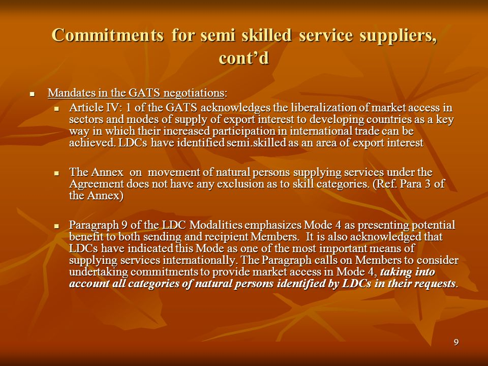 9 Commitments for semi skilled service suppliers, contd Mandates in the GATS negotiations: Mandates in the GATS negotiations: Article IV: 1 of the GATS acknowledges the liberalization of market access in sectors and modes of supply of export interest to developing countries as a key way in which their increased participation in international trade can be achieved.