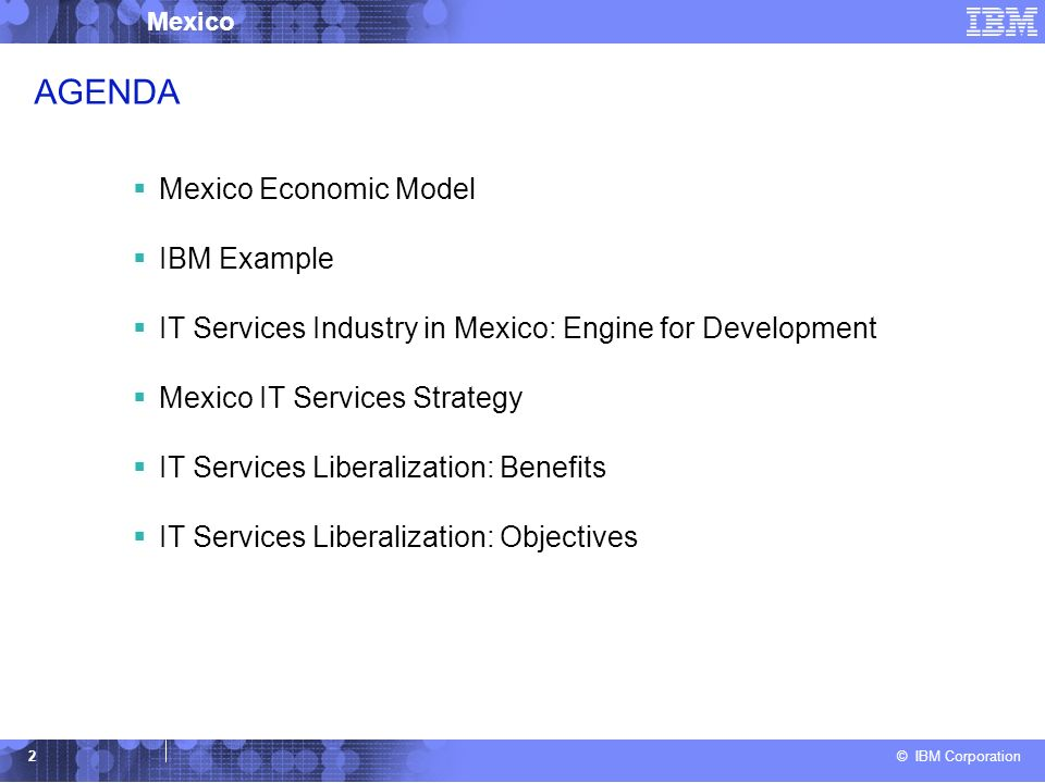 © IBM Corporation Mexico 2 AGENDA Mexico Economic Model IBM Example IT Services Industry in Mexico: Engine for Development Mexico IT Services Strategy IT Services Liberalization: Benefits IT Services Liberalization: Objectives