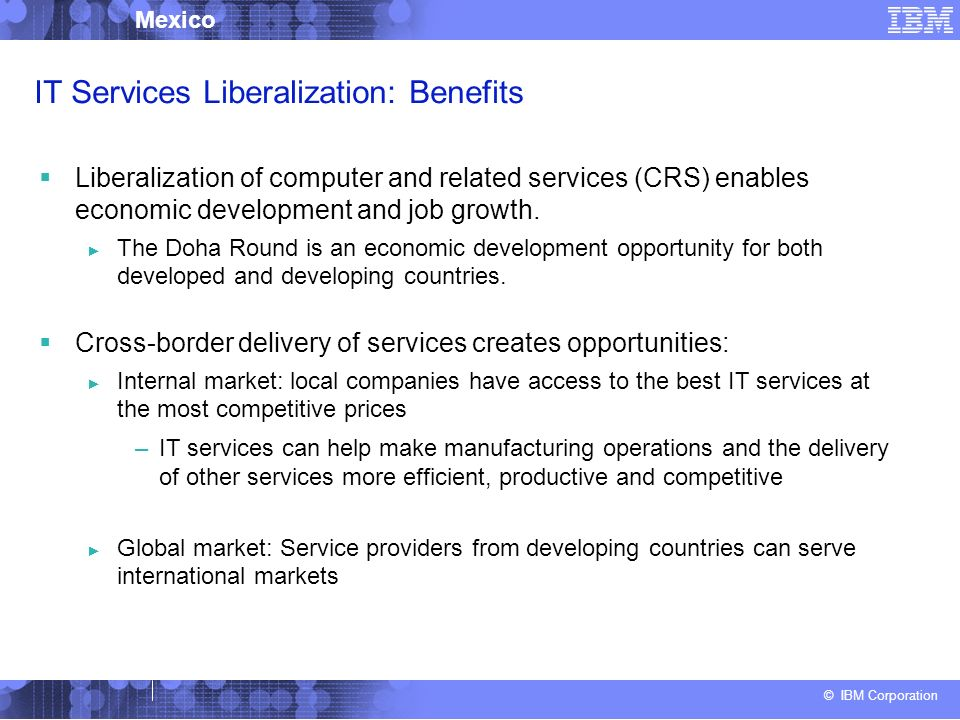 © IBM Corporation Mexico IT Services Liberalization: Benefits Liberalization of computer and related services (CRS) enables economic development and job growth.