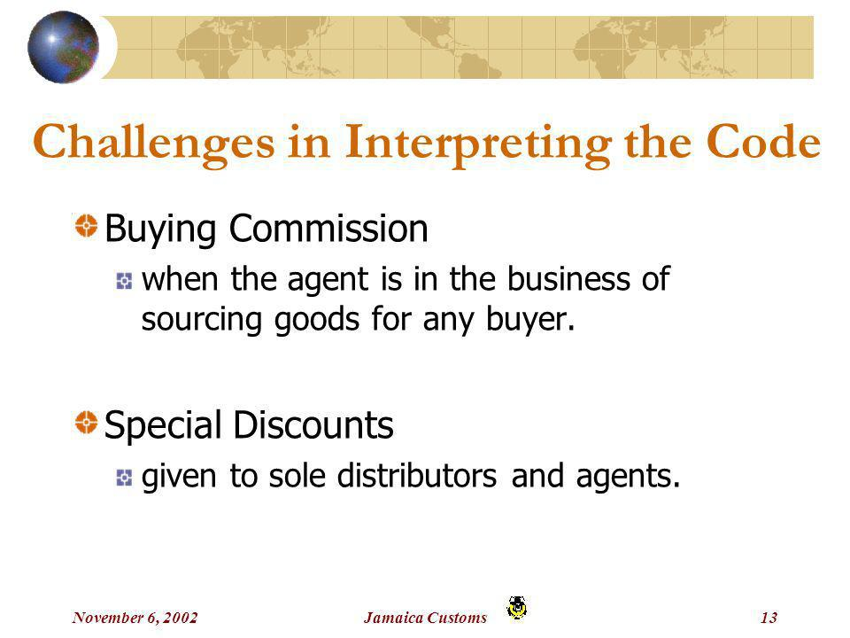 November 6, 2002Jamaica Customs13 Challenges in Interpreting the Code Buying Commission when the agent is in the business of sourcing goods for any buyer.